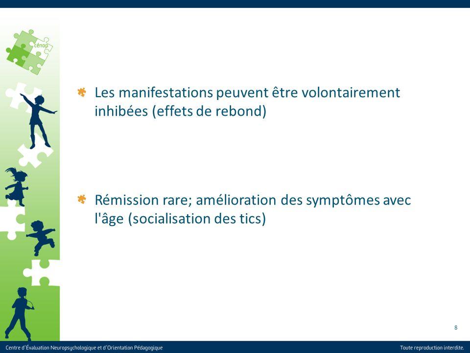 8 Rémission rare; amélioration des symptômes avec l'âge (socialisation des tics) Les manifestations peuvent être volontairement inhibées (effets de re
