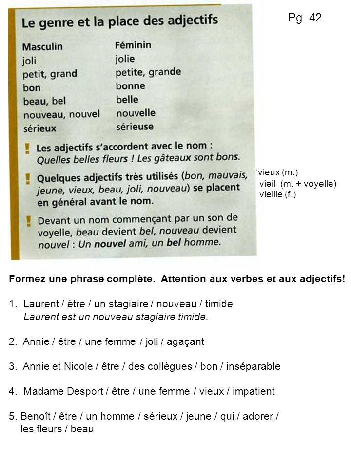 Pg. 42 Formez une phrase complète. Attention aux verbes et aux adjectifs! 1. Laurent / être / un stagiaire / nouveau / timide Laurent est un nouveau s