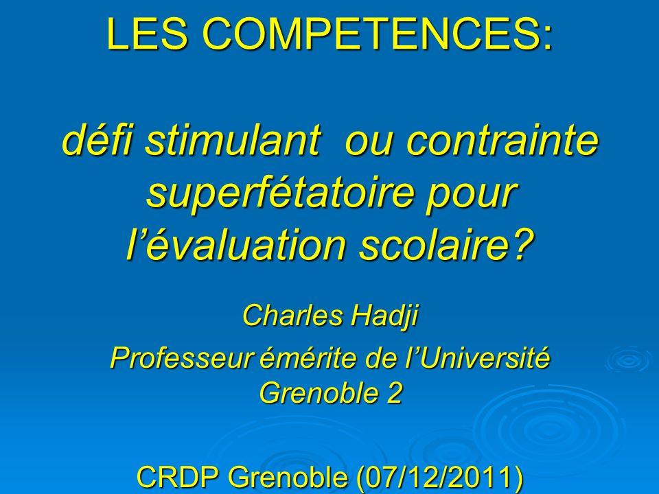 LES COMPETENCES: défi stimulant ou contrainte superfétatoire pour lévaluation scolaire? Charles Hadji Professeur émérite de lUniversité Grenoble 2 CRD