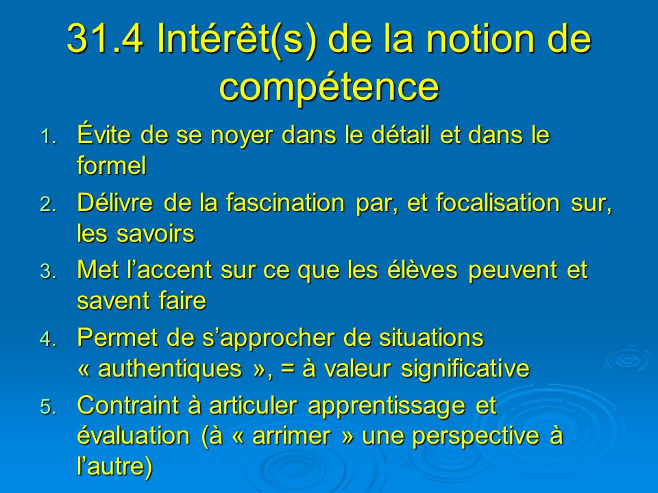 31.4 Intérêt(s) de la notion de compétence 1. Évite de se noyer dans le détail et dans le formel 2. Délivre de la fascination par, et focalisation sur