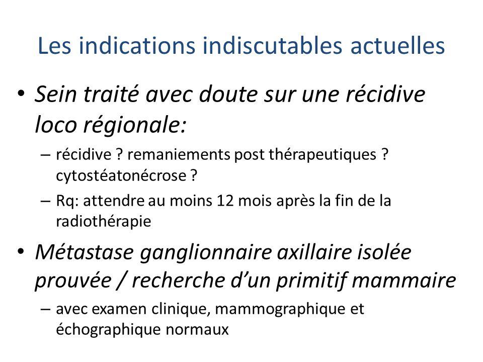 Les indications indiscutables actuelles Sein traité avec doute sur une récidive loco régionale: – récidive ? remaniements post thérapeutiques ? cytost