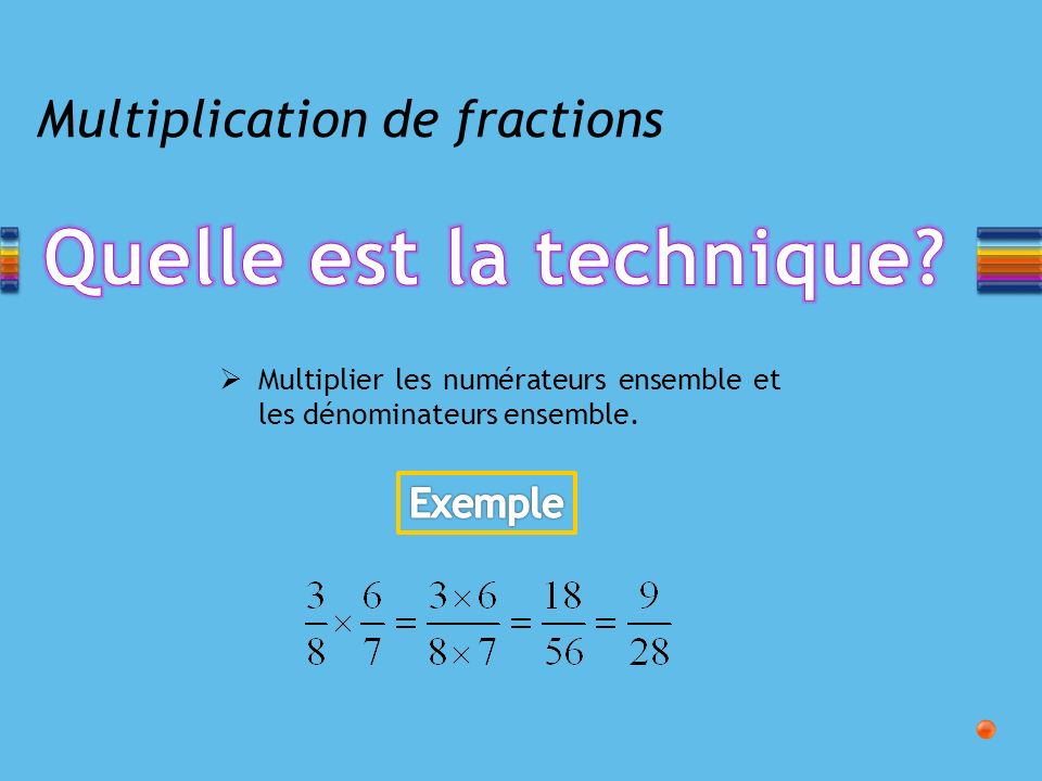 Multiplication de fractions Multiplier les numérateurs ensemble et les dénominateurs ensemble.