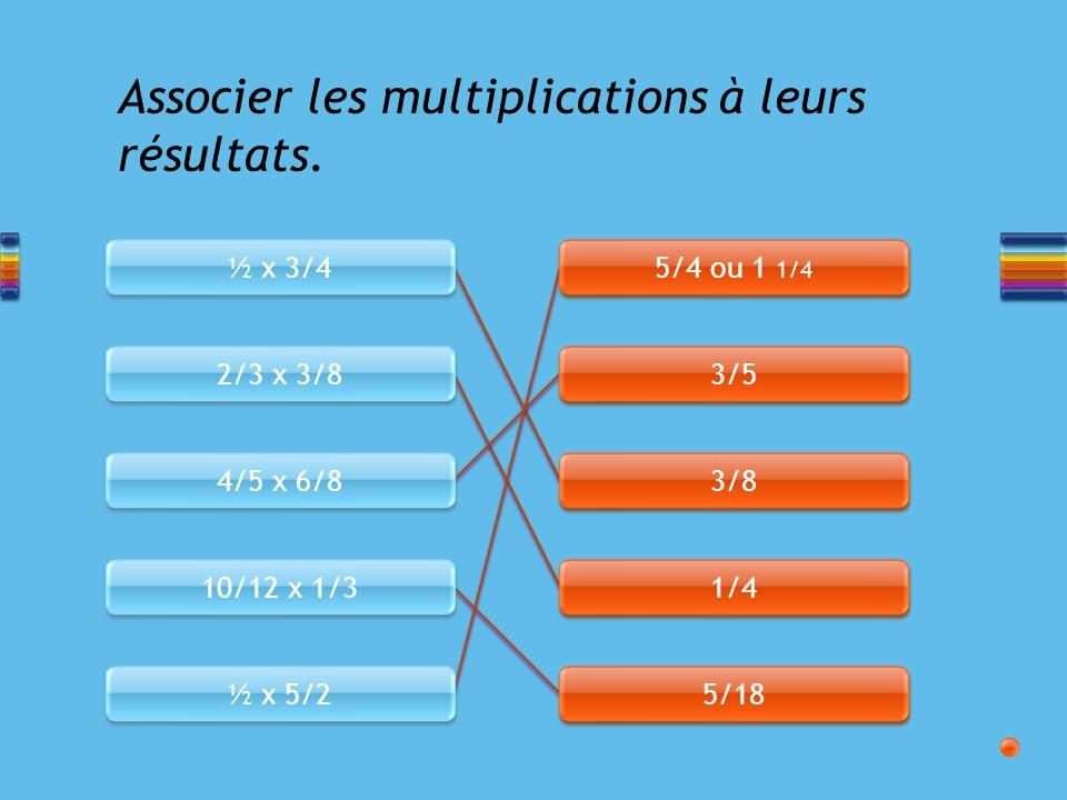½ x 3/4 2/3 x 3/8 4/5 x 6/8 10/12 x 1/3 ½ x 5/2 5/4 ou 1 1/4 3/5 3/8 1/4 5/18 Associer les multiplications à leurs résultats.