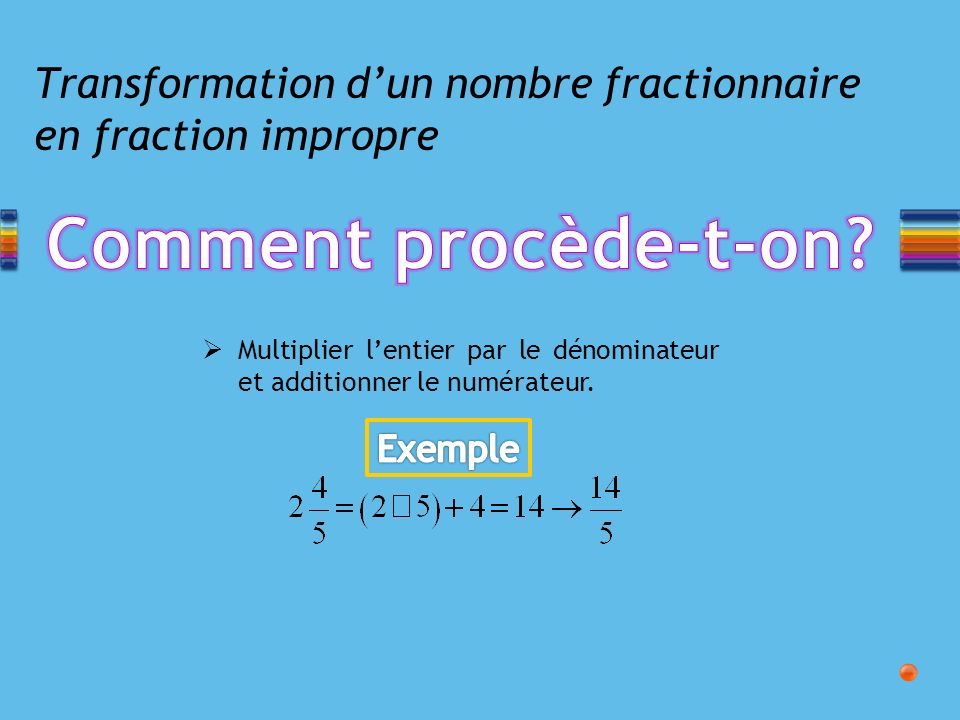 Transformation dun nombre fractionnaire en fraction impropre Multiplier lentier par le dénominateur et additionner le numérateur.