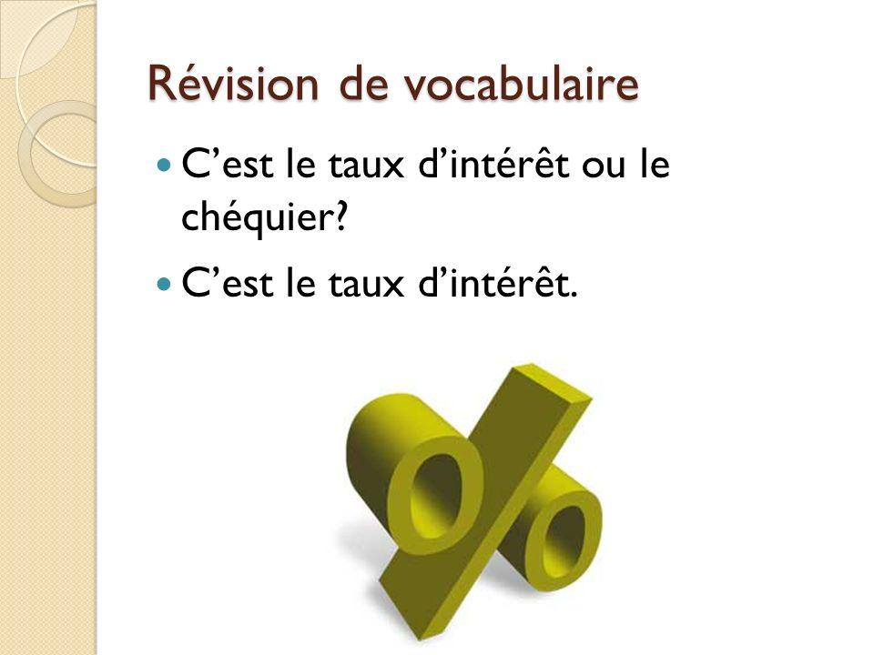 Révision de vocabulaire Cest le taux dintérêt ou le chéquier? Cest le taux dintérêt.