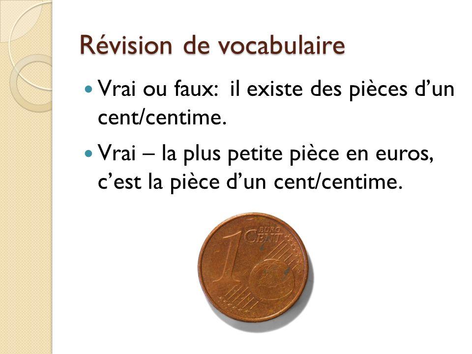 Révision de vocabulaire Vrai ou faux: il existe des pièces dun cent/centime. Vrai – la plus petite pièce en euros, cest la pièce dun cent/centime.