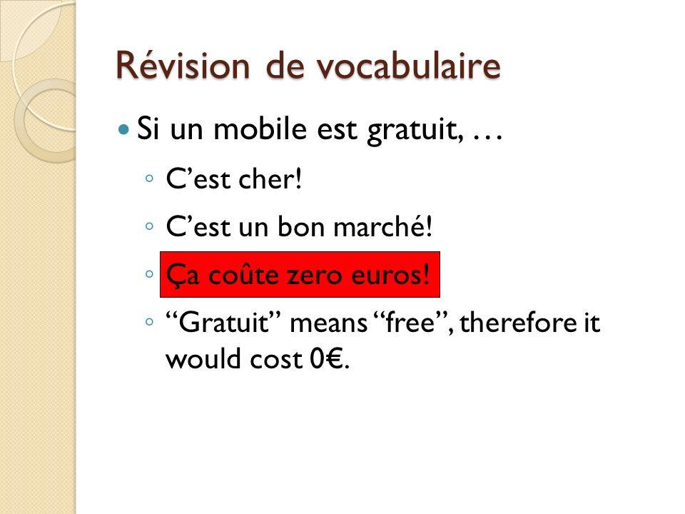 Révision de vocabulaire Si un mobile est gratuit, … Cest cher! Cest un bon marché! Ça coûte zero euros! Gratuit means free, therefore it would cost 0.