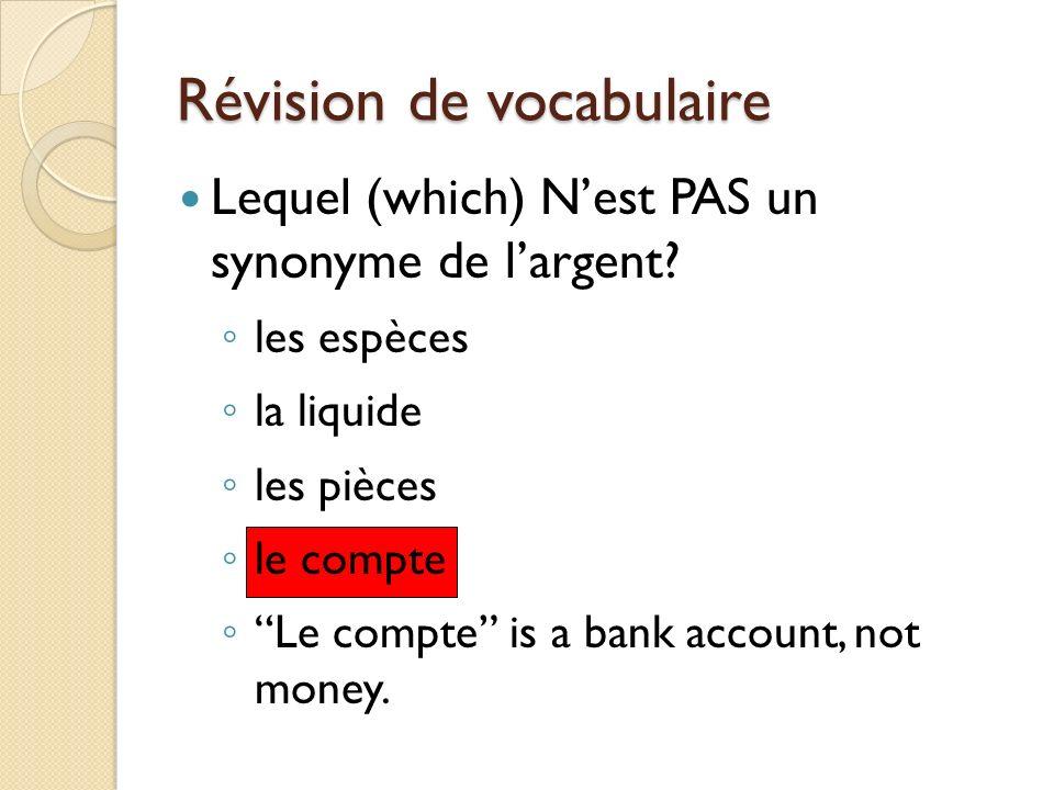 Révision de vocabulaire Lequel (which) Nest PAS un synonyme de largent? les espèces la liquide les pièces le compte Le compte is a bank account, not m