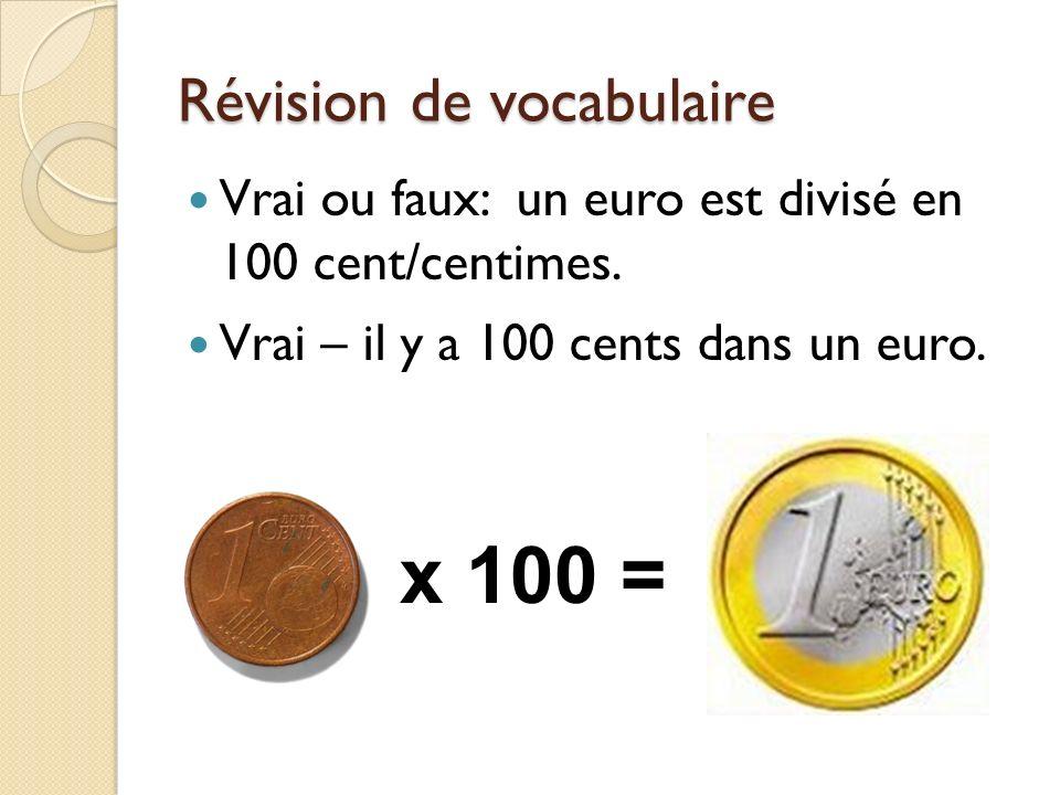 Révision de vocabulaire Vrai ou faux: un euro est divisé en 100 cent/centimes. Vrai – il y a 100 cents dans un euro. x 100 =