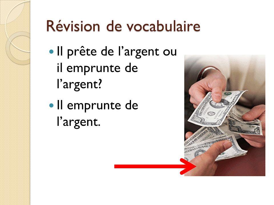 Révision de vocabulaire Il prête de largent ou il emprunte de largent? Il emprunte de largent.