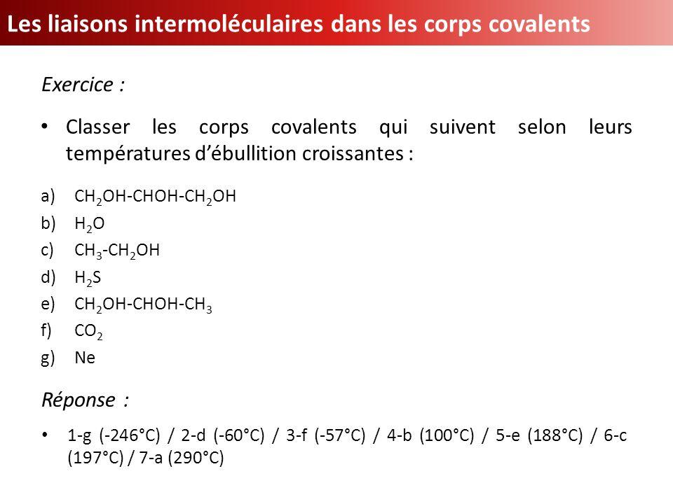 Les liaisons intermoléculaires dans les corps covalents Exercice : Classer les corps covalents qui suivent selon leurs températures débullition croiss
