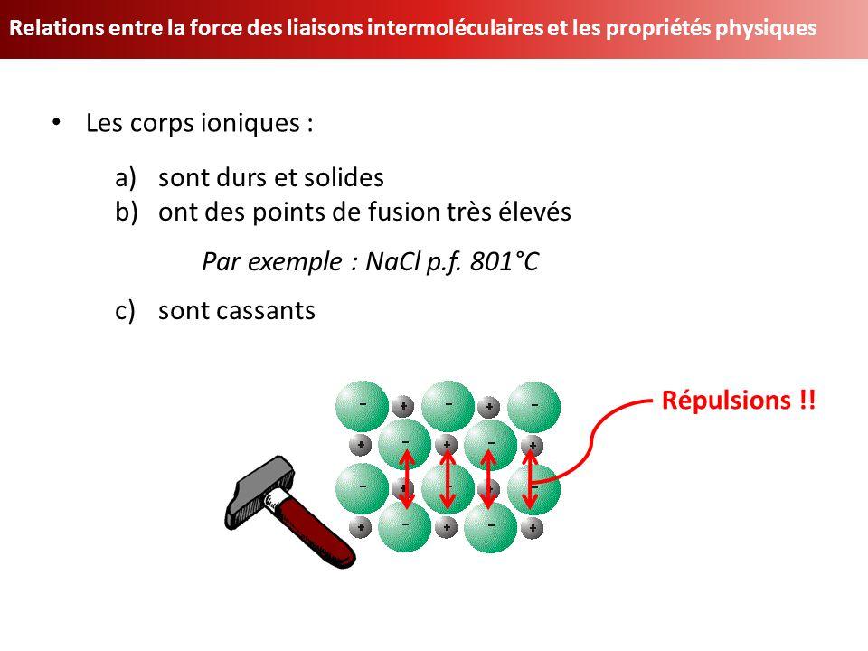 Relations entre la force des liaisons intermoléculaires et les propriétés physiques Les corps ioniques : a)sont durs et solides b)ont des points de fu