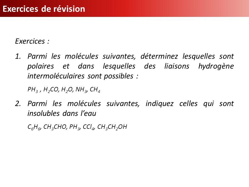 Exercices de révision Exercices : 1.Parmi les molécules suivantes, déterminez lesquelles sont polaires et dans lesquelles des liaisons hydrogène inter