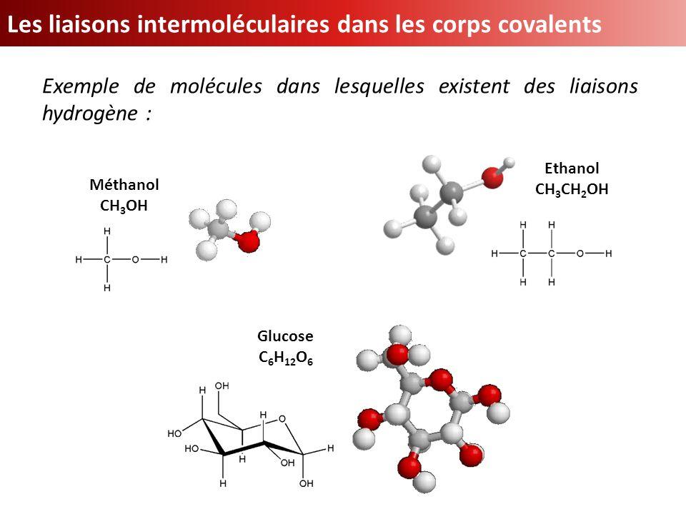Exemple de molécules dans lesquelles existent des liaisons hydrogène : Méthanol CH 3 OH Ethanol CH 3 CH 2 OH Glucose C 6 H 12 O 6