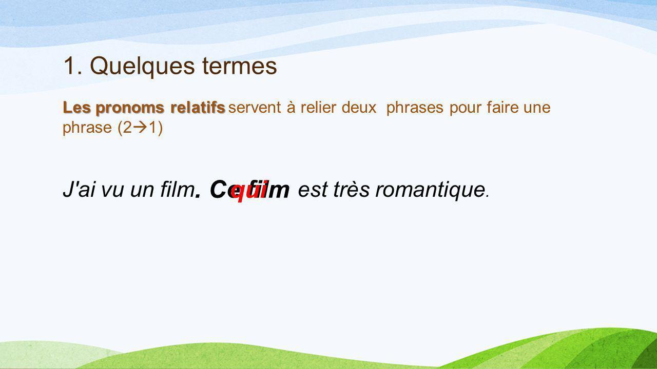 1. Quelques termes Les pronoms relatifs Les pronoms relatifs servent à relier deux phrases pour faire une phrase (2 1) J'ai vu un film est très romant