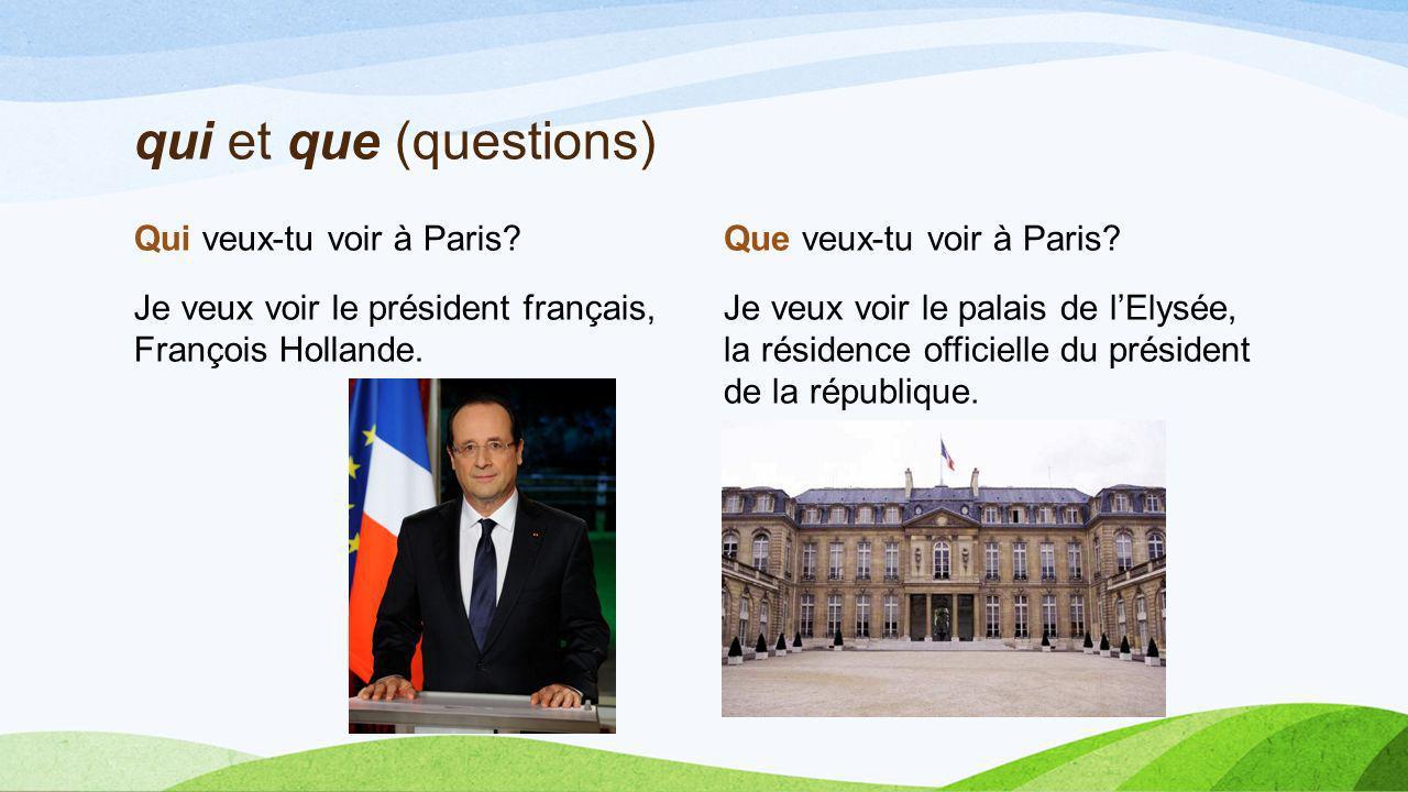 qui et que (questions) Qui veux-tu voir à Paris? Je veux voir le président français, François Hollande. Que veux-tu voir à Paris? Je veux voir le pala