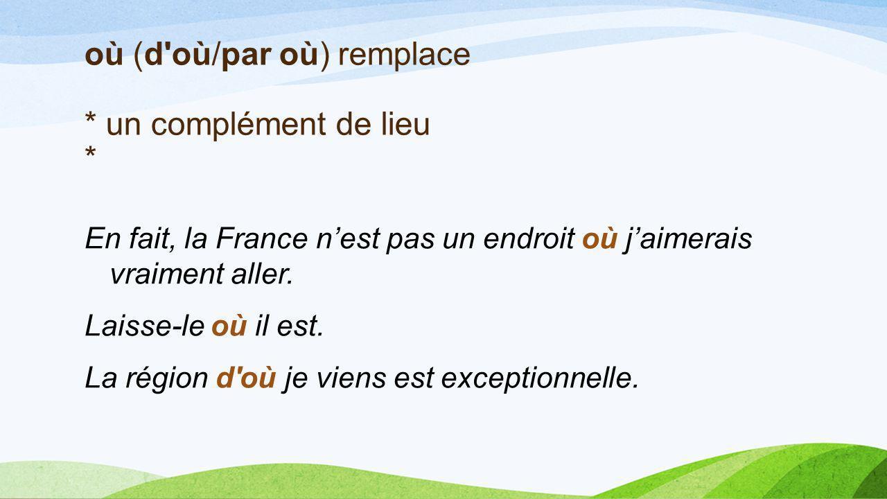 En fait, la France nest pas un endroit où jaimerais vraiment aller. Laisse-le où il est. La région d'où je viens est exceptionnelle. où (d'où/par où)