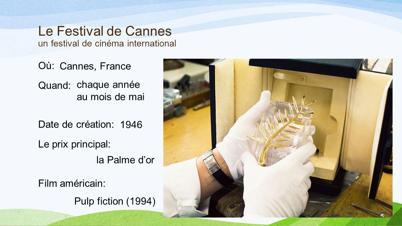 Le Festival de Cannes un festival de cinéma international Où: Quand: Date de création: Le prix principal: Film américain: Cannes, France chaque année au mois de mai 1946 la Palme dor Pulp fiction (1994)