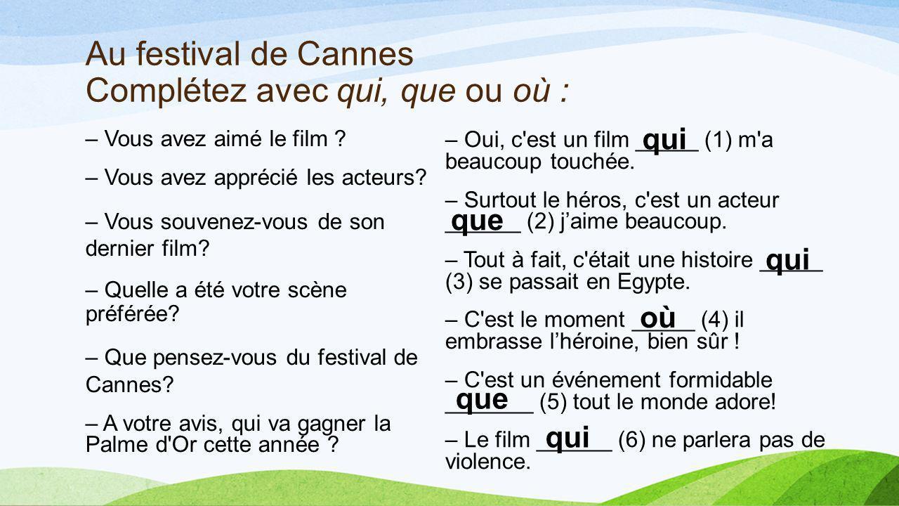 Au festival de Cannes Complétez avec qui, que ou où : – Vous avez aimé le film ? – Vous avez apprécié les acteurs? – Vous souvenez-vous de son dernier
