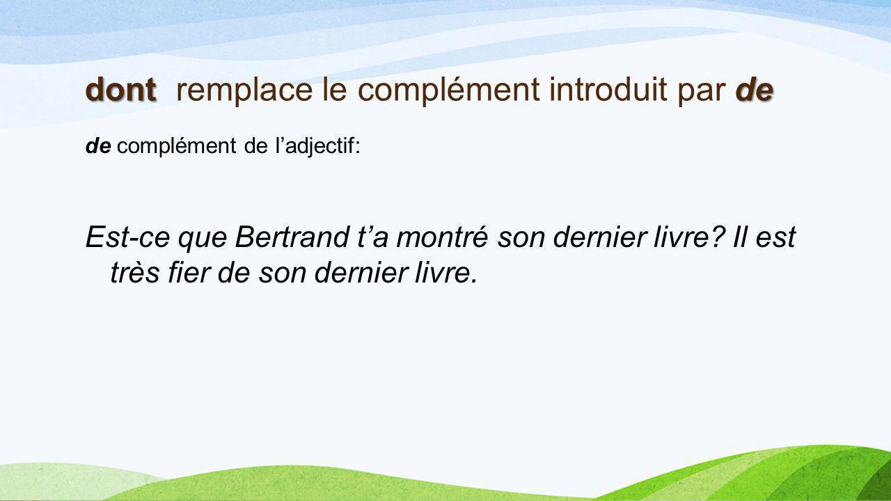 dont de dont remplace le complément introduit par de de complément de ladjectif: Est-ce que Bertrand ta montré son dernier livre.