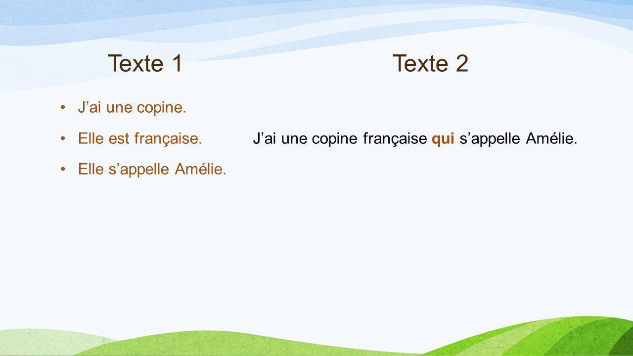 Texte 1Texte 2 Jai une copine. Elle est française. Elle sappelle Amélie. Jai une copine française qui sappelle Amélie.