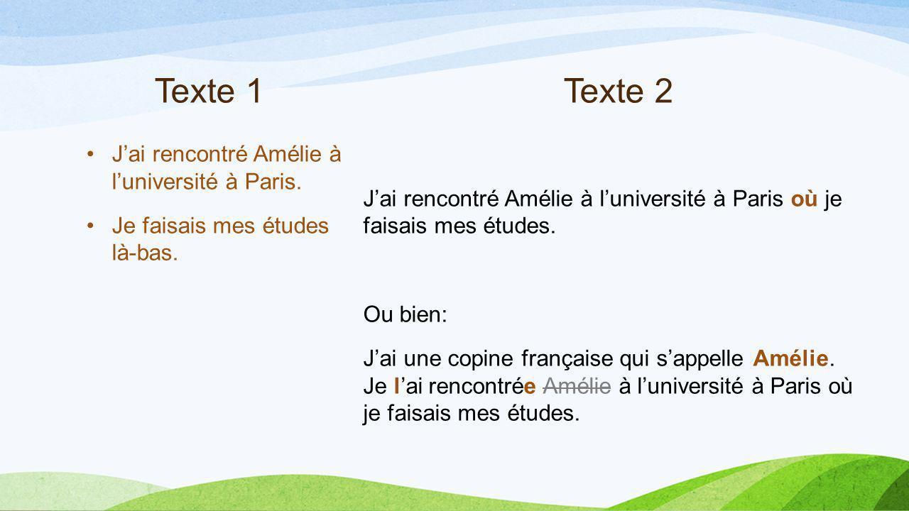 Texte 1Texte 2 Jai rencontré Amélie à luniversité à Paris. Je faisais mes études là-bas. Jai rencontré Amélie à luniversité à Paris où je faisais mes