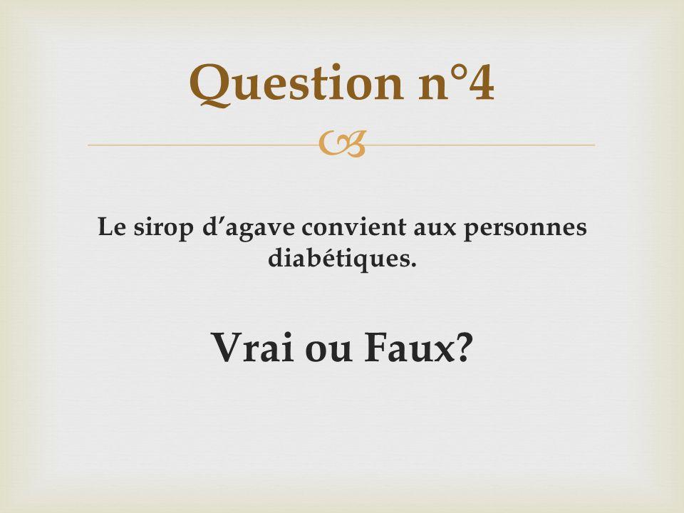 Le sirop dagave convient aux personnes diabétiques. Vrai ou Faux? Question n°4