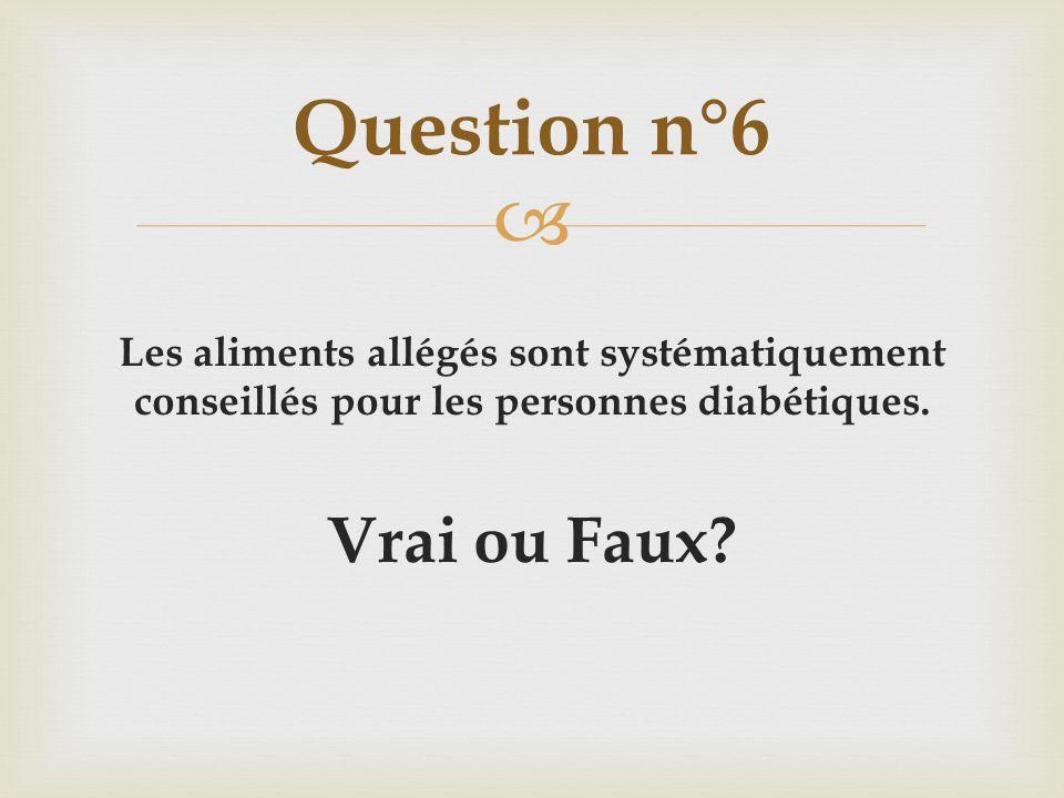 Les aliments allégés sont systématiquement conseillés pour les personnes diabétiques. Vrai ou Faux? Question n°6