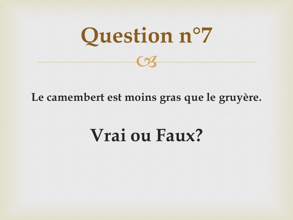 Le camembert est moins gras que le gruyère. Vrai ou Faux? Question n°7