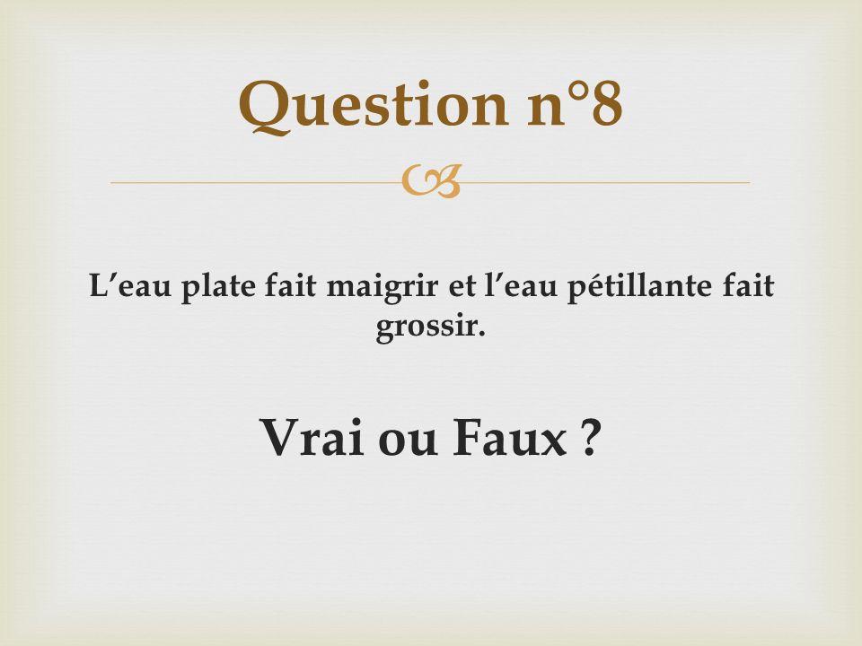 Leau plate fait maigrir et leau pétillante fait grossir. Vrai ou Faux ? Question n°8