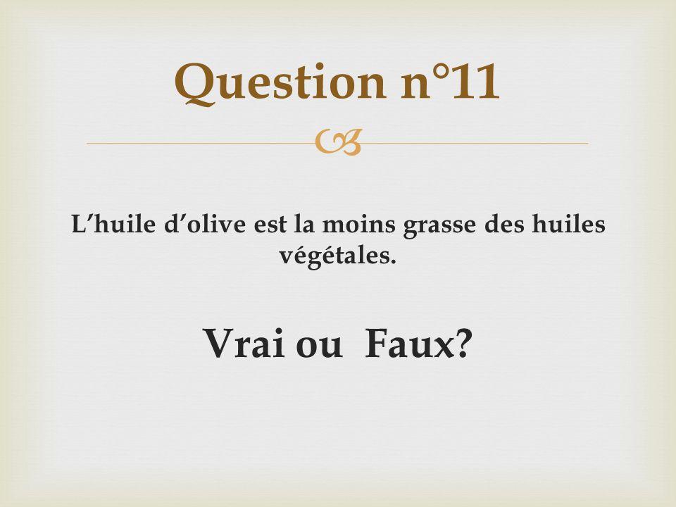 Lhuile dolive est la moins grasse des huiles végétales. Vrai ou Faux? Question n°11