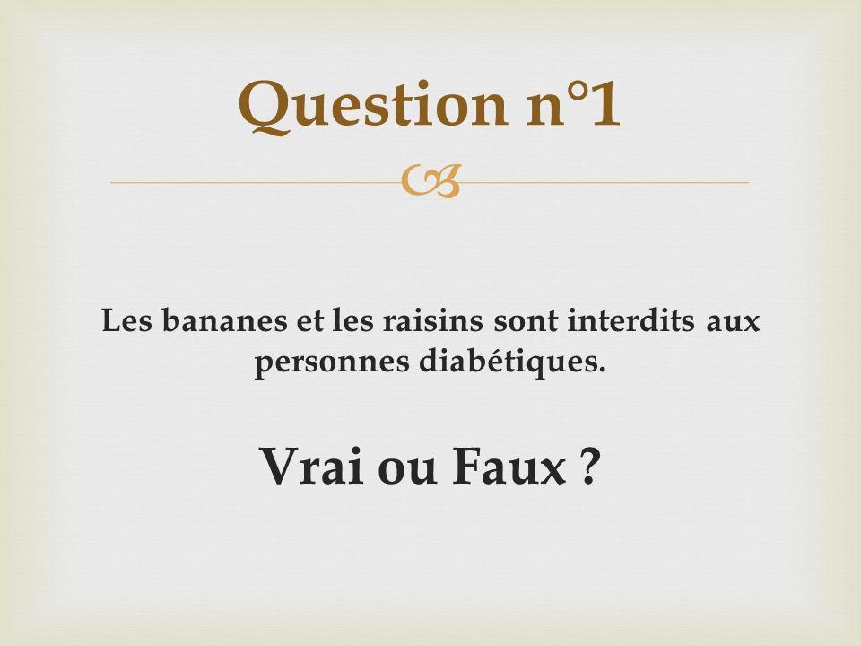 Les bananes et les raisins sont interdits aux personnes diabétiques. Vrai ou Faux ? Question n°1