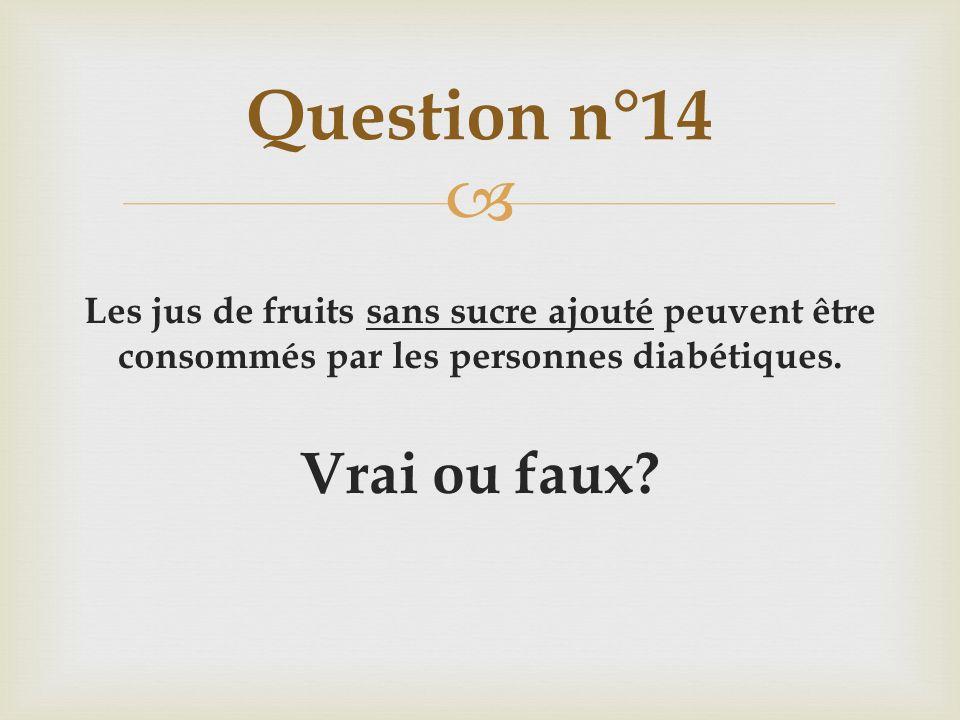 Les jus de fruits sans sucre ajouté peuvent être consommés par les personnes diabétiques. Vrai ou faux? Question n°14