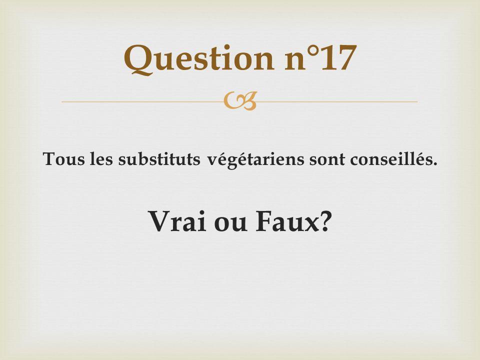 Tous les substituts végétariens sont conseillés. Vrai ou Faux? Question n°17