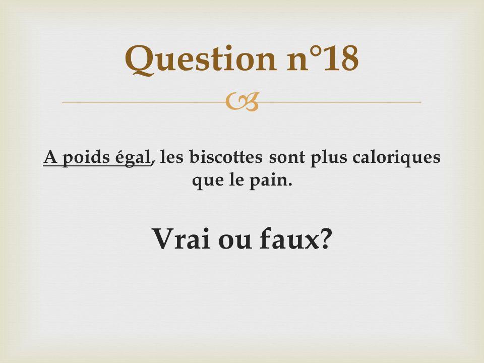 A poids égal, les biscottes sont plus caloriques que le pain. Vrai ou faux? Question n°18