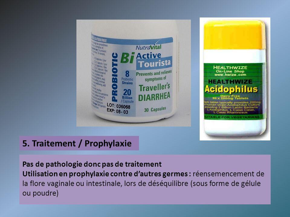 5. Traitement / Prophylaxie Pas de pathologie donc pas de traitement Utilisation en prophylaxie contre dautres germes : réensemencement de la flore va
