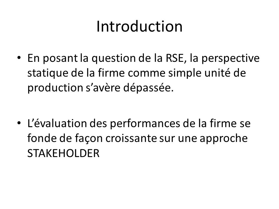 Introduction En posant la question de la RSE, la perspective statique de la firme comme simple unité de production savère dépassée. Lévaluation des pe