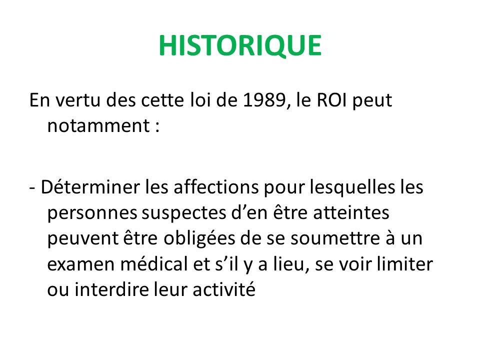 En vertu des cette loi de 1989, le ROI peut notamment : - Déterminer les affections pour lesquelles les personnes suspectes den être atteintes peuvent être obligées de se soumettre à un examen médical et sil y a lieu, se voir limiter ou interdire leur activité HISTORIQUE