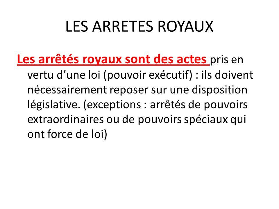 LES ARRETES ROYAUX Les arrêtés royaux sont des actes pris en vertu dune loi (pouvoir exécutif) : ils doivent nécessairement reposer sur une disposition législative.