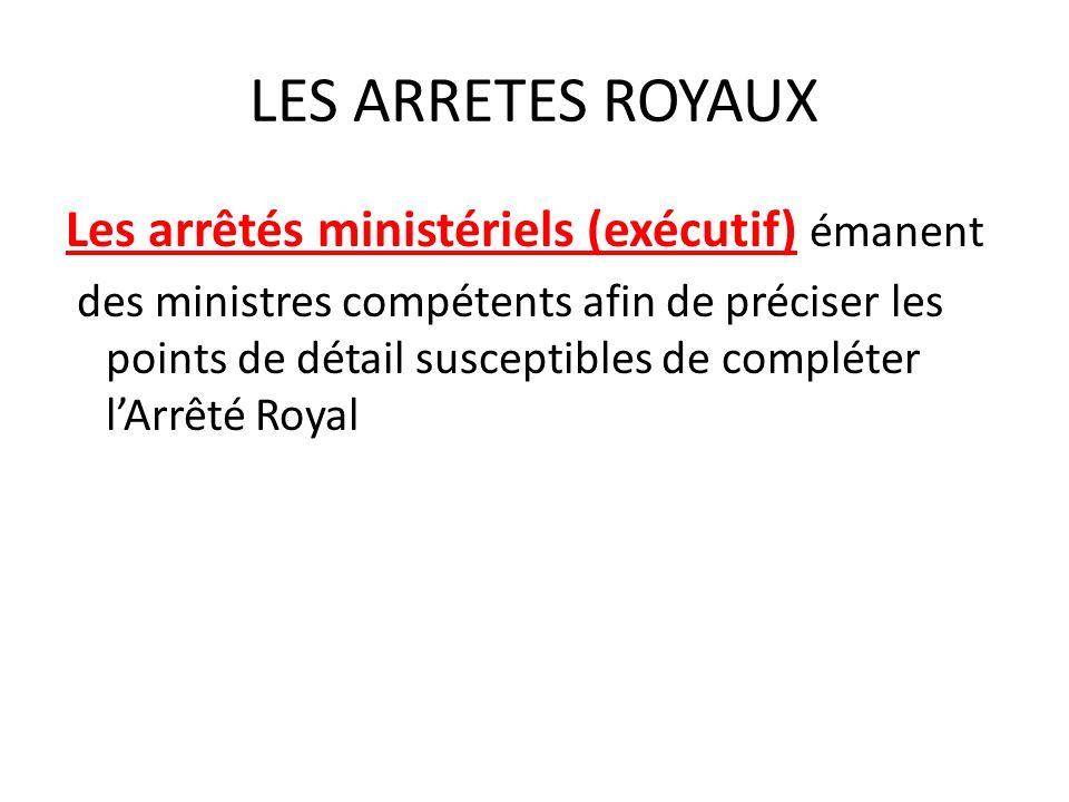 LES ARRETES ROYAUX Les arrêtés ministériels (exécutif) émanent des ministres compétents afin de préciser les points de détail susceptibles de compléter lArrêté Royal
