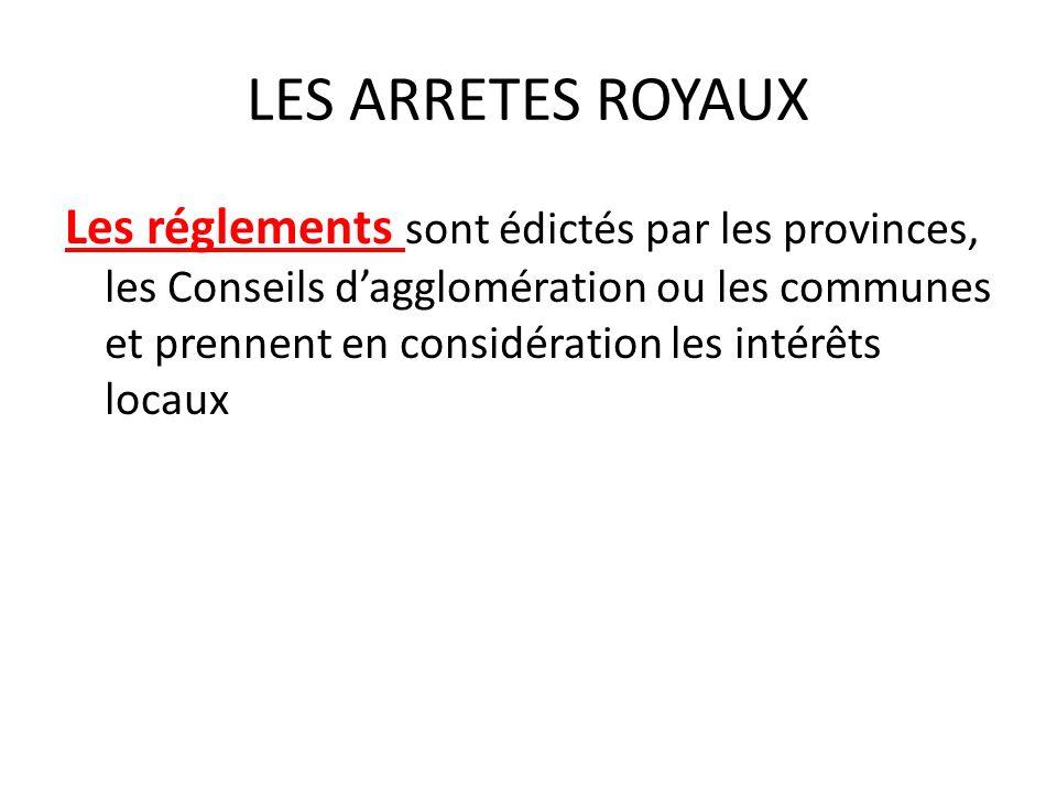 LES ARRETES ROYAUX Les réglements sont édictés par les provinces, les Conseils dagglomération ou les communes et prennent en considération les intérêts locaux