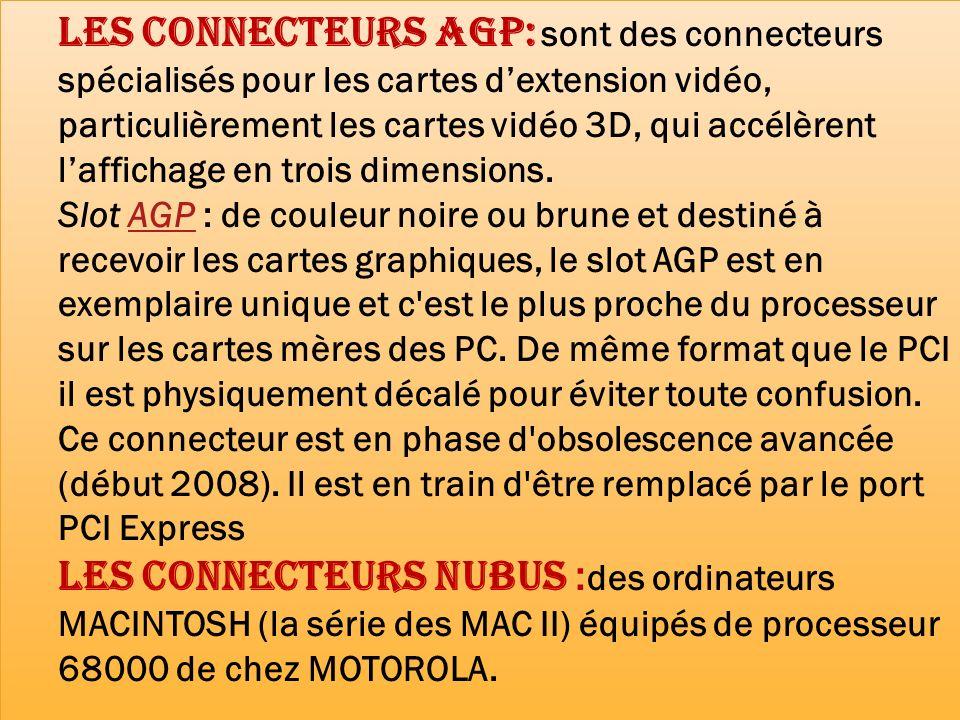Les connecteurs AGP: sont des connecteurs spécialisés pour les cartes dextension vidéo, particulièrement les cartes vidéo 3D, qui accélèrent laffichag