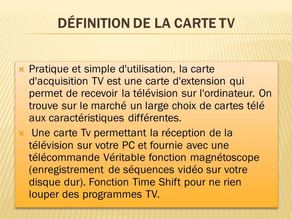 DÉFINITION DE LA CARTE TV Pratique et simple d'utilisation, la carte d'acquisition TV est une carte d'extension qui permet de recevoir la télévision s