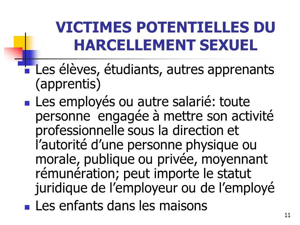 11 VICTIMES POTENTIELLES DU HARCELLEMENT SEXUEL Les élèves, étudiants, autres apprenants (apprentis) Les employés ou autre salarié: toute personne eng
