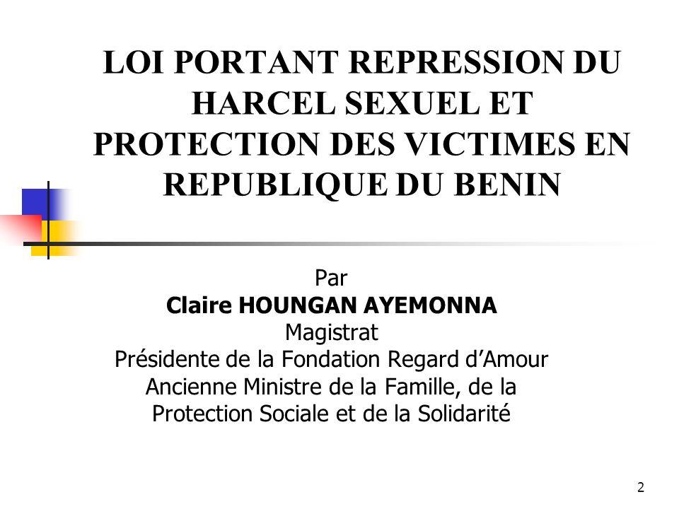 2 LOI PORTANT REPRESSION DU HARCEL SEXUEL ET PROTECTION DES VICTIMES EN REPUBLIQUE DU BENIN Par Claire HOUNGAN AYEMONNA Magistrat Présidente de la Fon