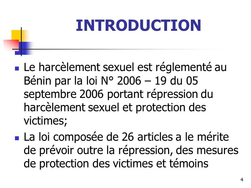 INTRODUCTION Le harcèlement sexuel est réglementé au Bénin par la loi N° 2006 – 19 du 05 septembre 2006 portant répression du harcèlement sexuel et pr