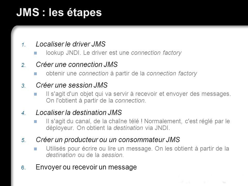 JMS : les étapes 1. Localiser le driver JMS lookup JNDI. Le driver est une connection factory 2. Créer une connection JMS obtenir une connection à par