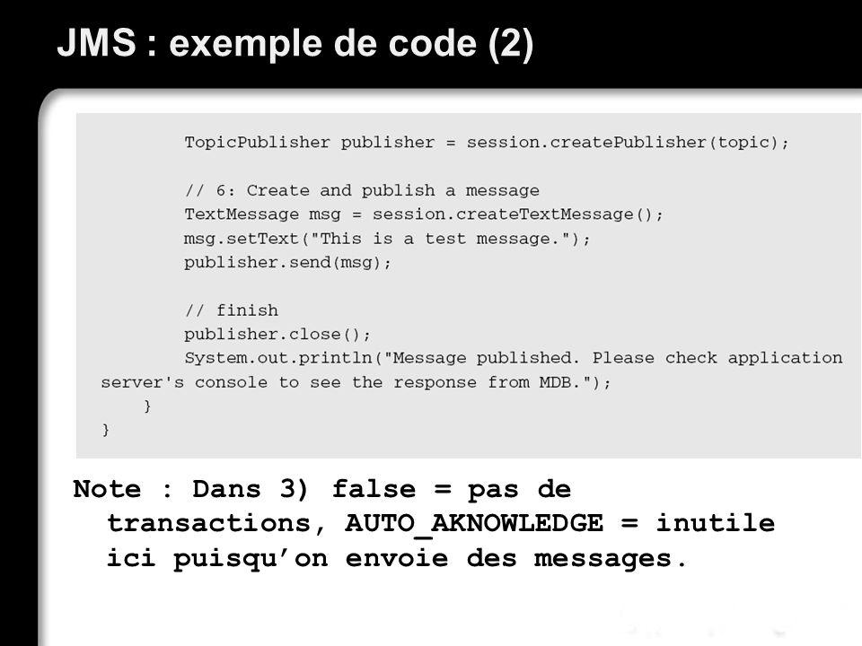 JMS : exemple de code (2) Note : Dans 3) false = pas de transactions, AUTO_AKNOWLEDGE = inutile ici puisquon envoie des messages.