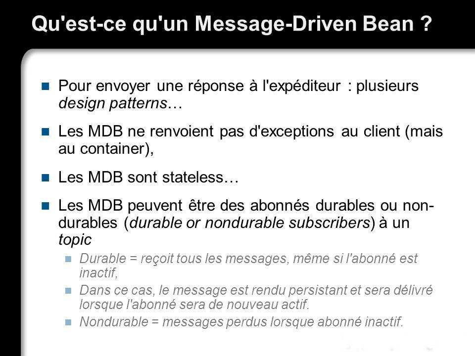 Qu'est-ce qu'un Message-Driven Bean ? Pour envoyer une réponse à l'expéditeur : plusieurs design patterns… Les MDB ne renvoient pas d'exceptions au cl
