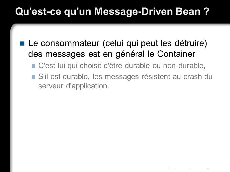 Qu'est-ce qu'un Message-Driven Bean ? Le consommateur (celui qui peut les détruire) des messages est en général le Container C'est lui qui choisit d'ê